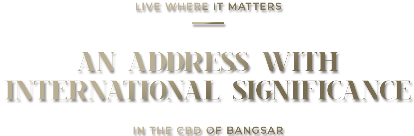 Text: Live where it matters. An address with international significance in the CBD of Bangsar.
