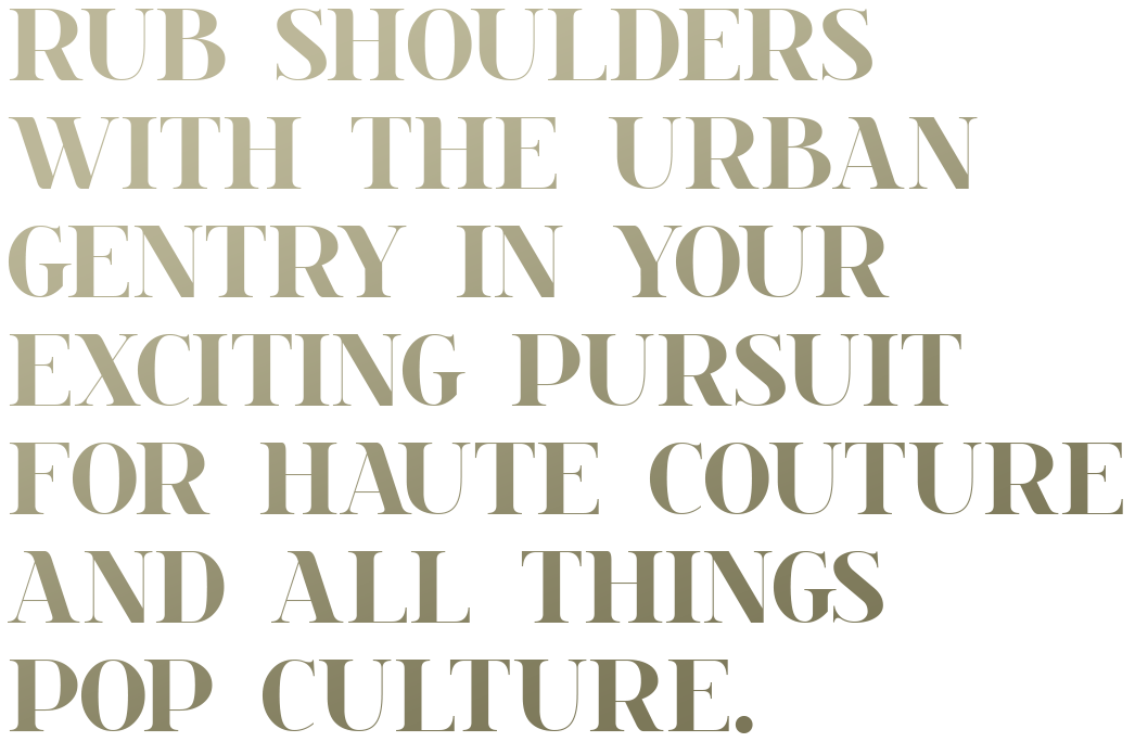Text: Rub shoulders with the urban gentry in your exciting pursuit for the haute couture and all things pop culture